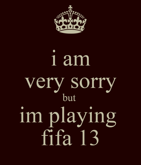 i am very sorry but  im playing  fifa 13