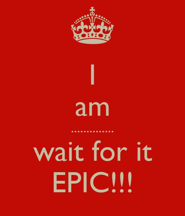 I am .............. wait for it EPIC!!!