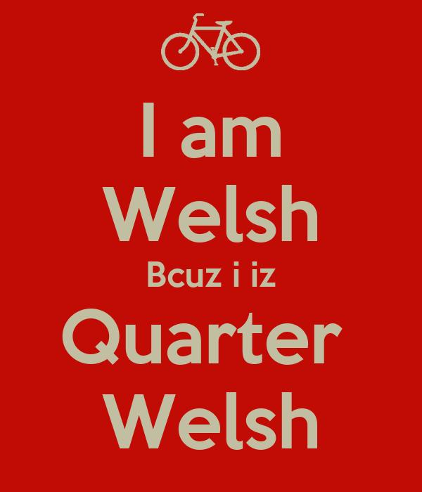 I am Welsh Bcuz i iz Quarter  Welsh