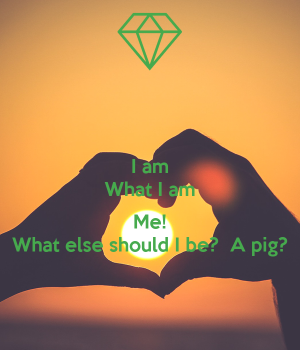 I am What I am  Me! What else should I be?  A pig?