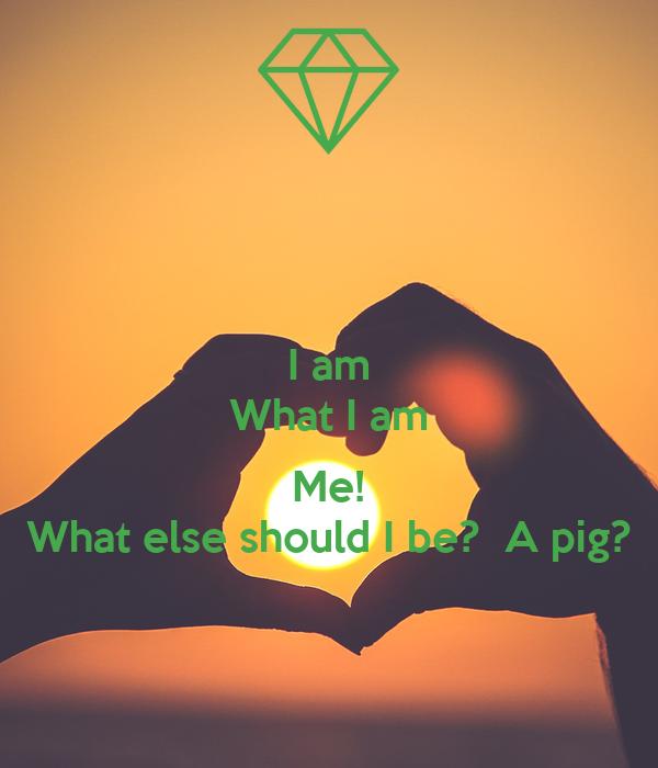 I am What I am  Me! What else should I be?  A pig?