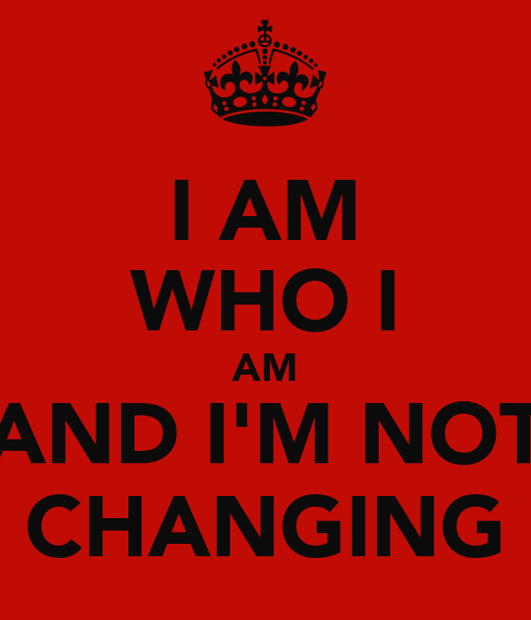 I AM WHO I AM AND I'M NOT CHANGING