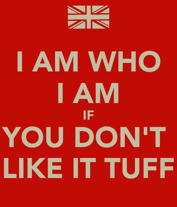 I AM WHO I AM IF YOU DON'T  LIKE IT TUFF