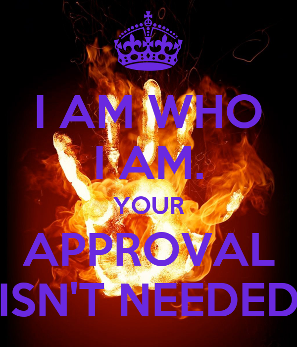I AM WHO I AM. YOUR APPROVAL ISN'T NEEDED
