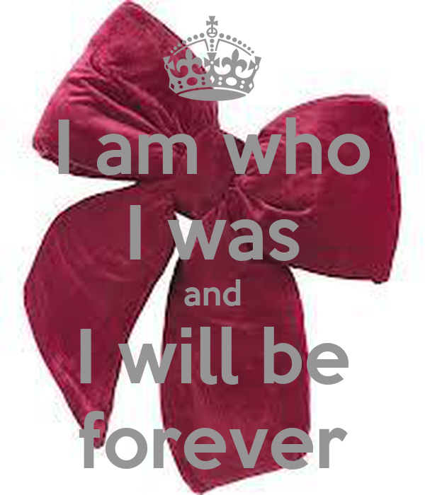 I am who I was and I will be forever