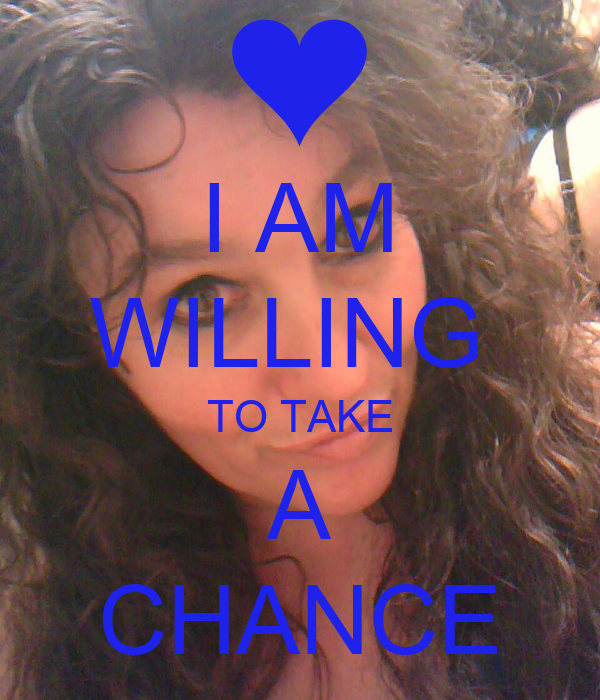 I AM WILLING  TO TAKE A CHANCE