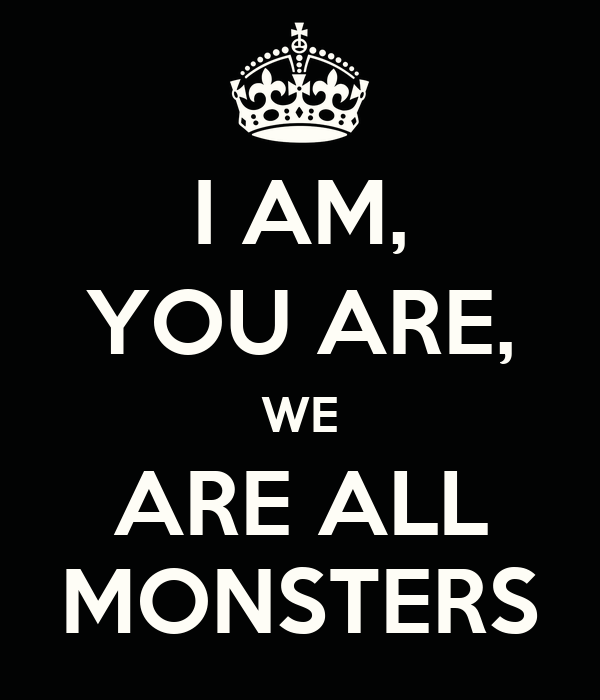 I AM, YOU ARE, WE ARE ALL MONSTERS