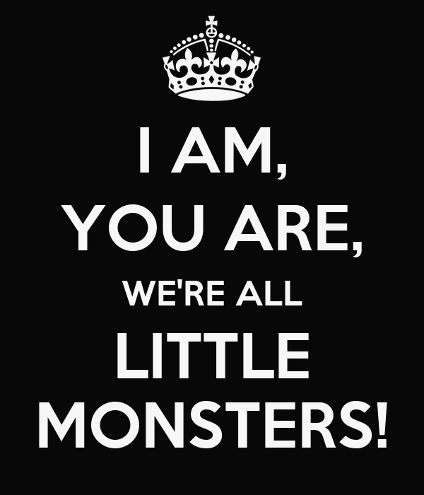 I AM, YOU ARE, WE'RE ALL LITTLE MONSTERS!