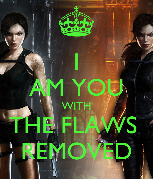 I AM YOU WITH THE FLAWS  REMOVED