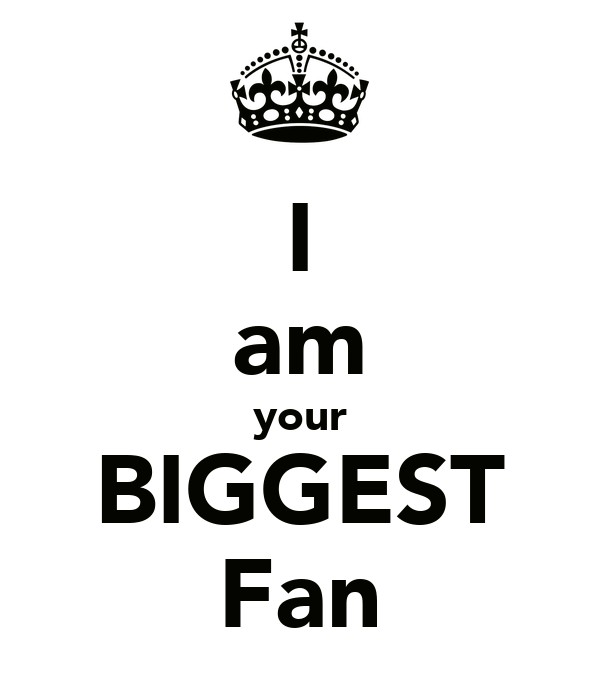 I am your BIGGEST Fan