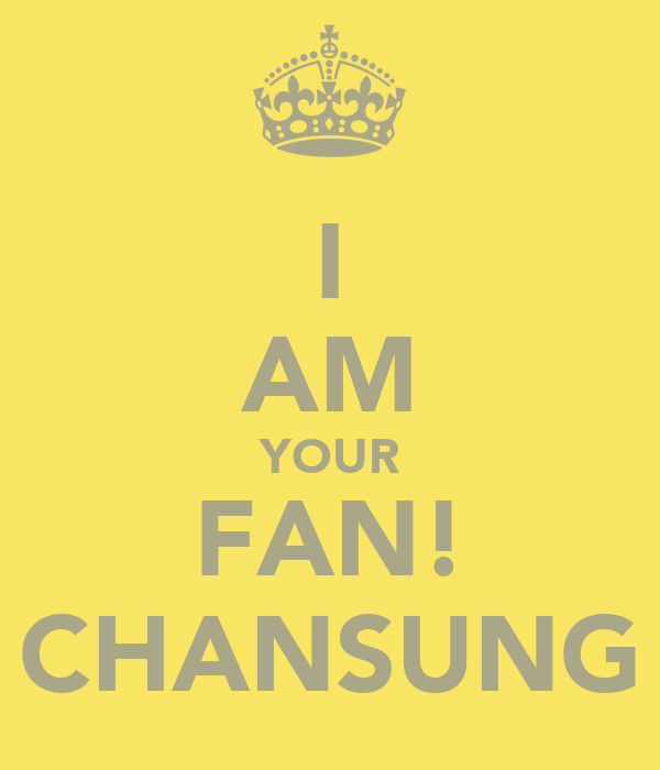 I AM YOUR FAN! CHANSUNG