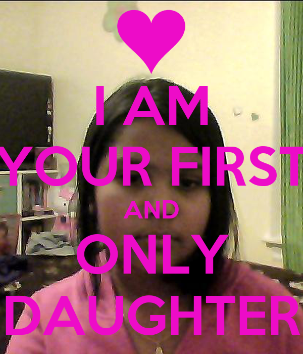 I AM YOUR FIRST AND ONLY DAUGHTER