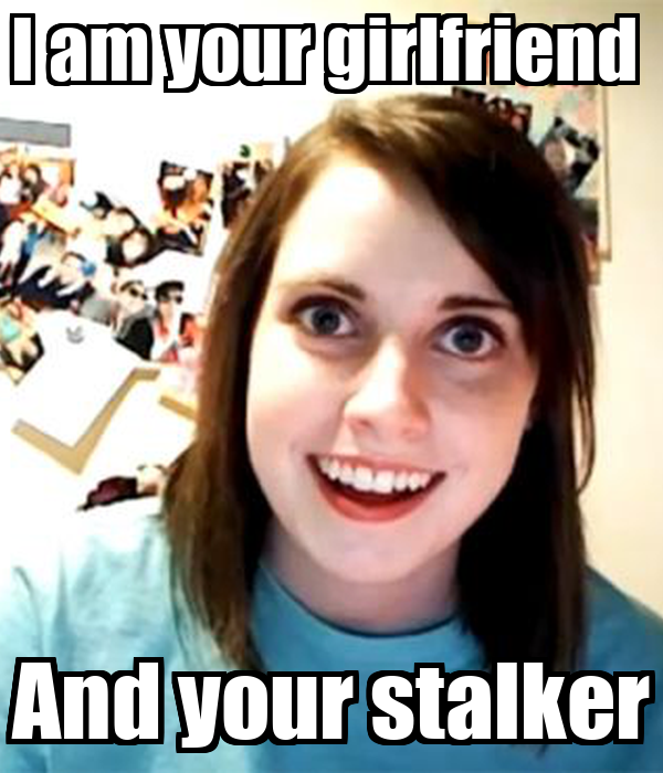 I am your girlfriend  And your stalker