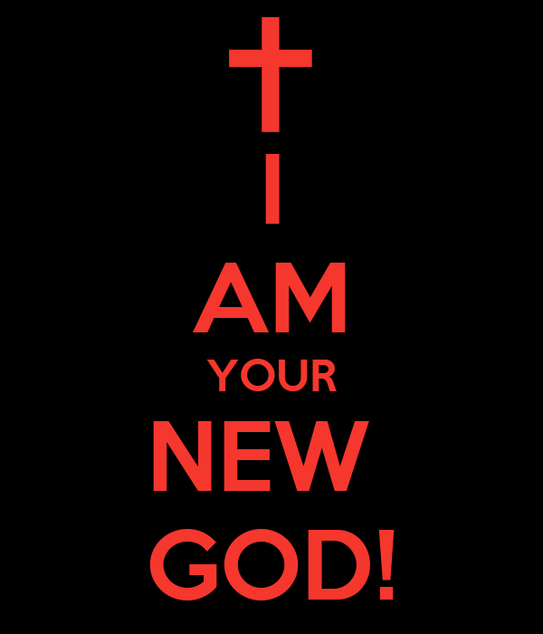 I AM YOUR NEW  GOD!