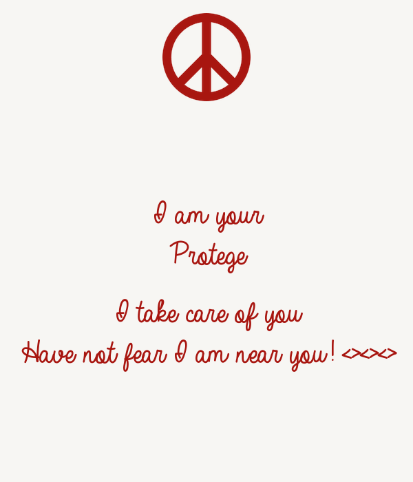 I am your  Protege  I take care of you Have not fear I am near you! <><><>