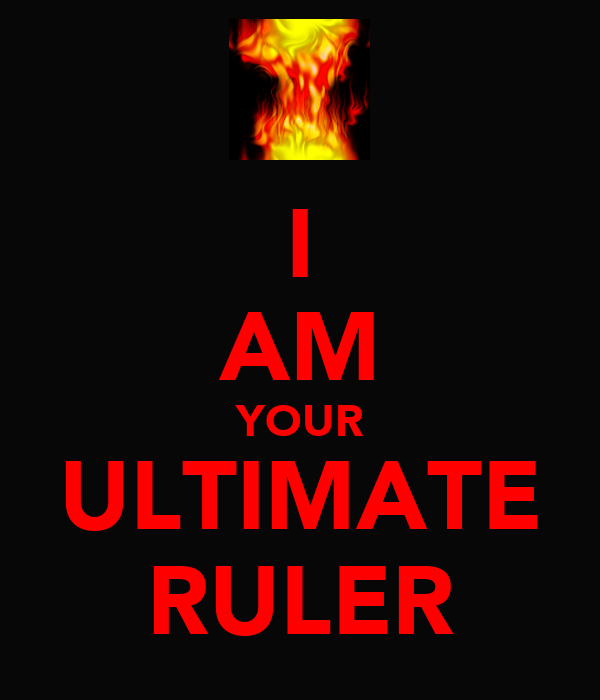 I AM YOUR ULTIMATE RULER