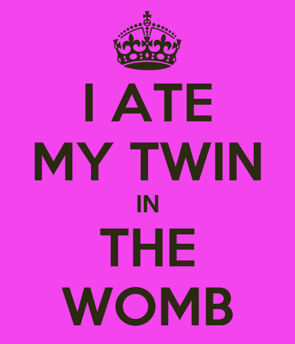 I ATE MY TWIN IN THE WOMB