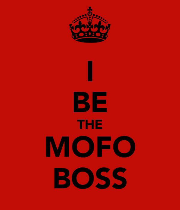 I BE THE MOFO BOSS