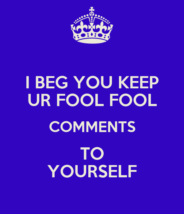 I BEG YOU KEEP UR FOOL FOOL COMMENTS TO YOURSELF