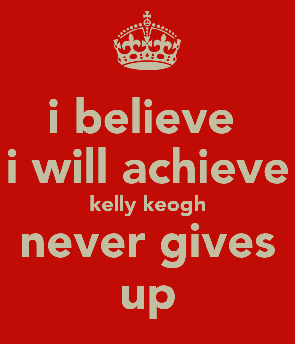 i believe  i will achieve kelly keogh never gives up