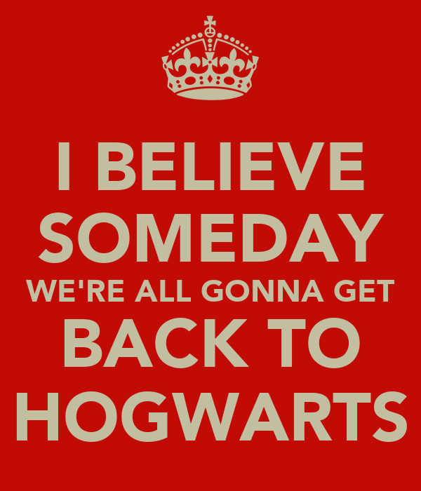 I BELIEVE SOMEDAY WE'RE ALL GONNA GET BACK TO HOGWARTS