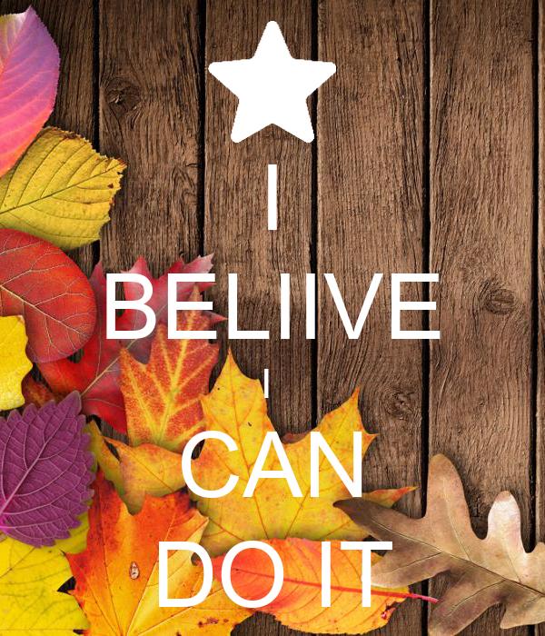 I BELIIVE I  CAN DO IT