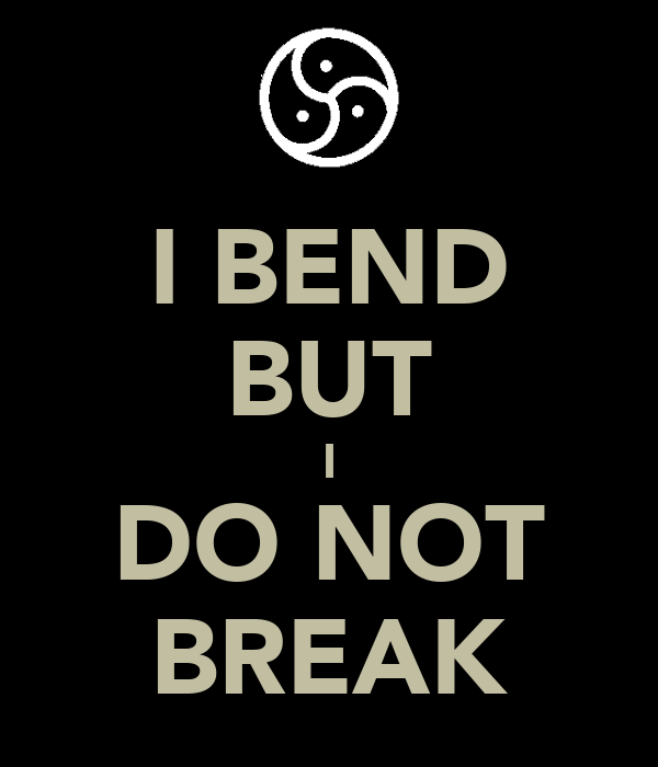 I BEND BUT I DO NOT BREAK