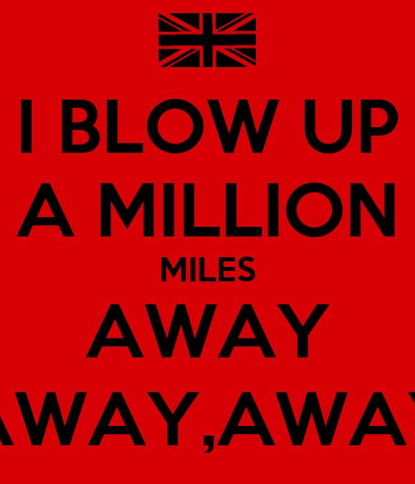 I BLOW UP A MILLION MILES AWAY AWAY,AWAY