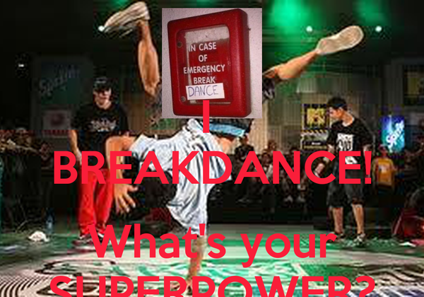 I  BREAKDANCE!  What's your SUPERPOWER?