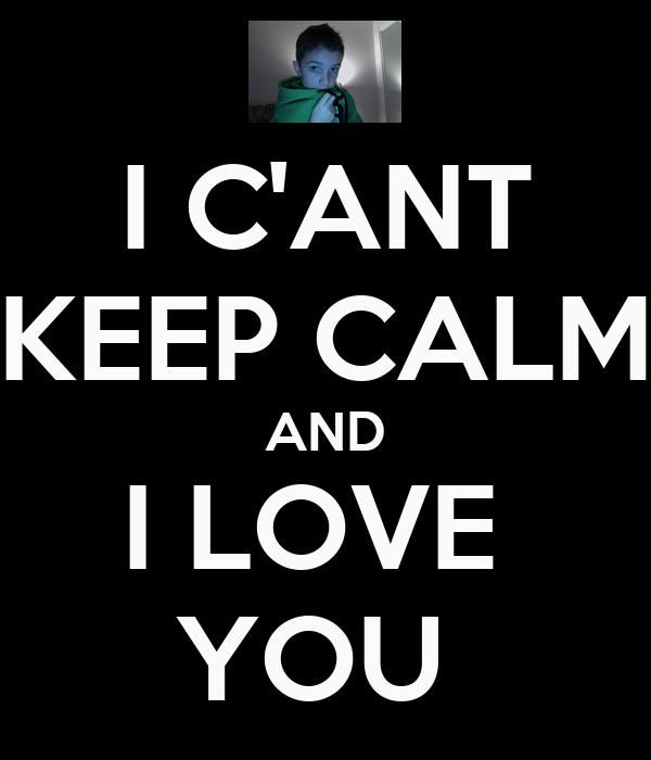 I C'ANT KEEP CALM AND I LOVE  YOU