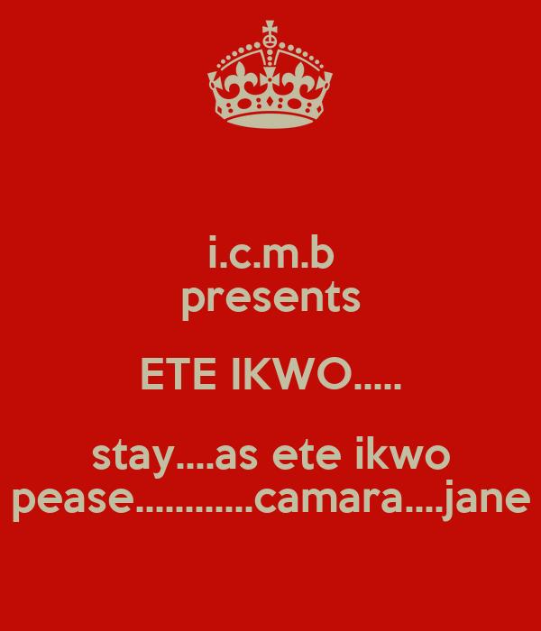 i.c.m.b presents ETE IKWO..... stay....as ete ikwo pease............camara....jane