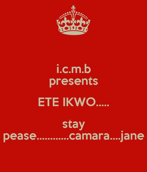 i.c.m.b presents ETE IKWO..... stay pease............camara....jane