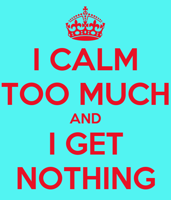 I CALM TOO MUCH AND I GET NOTHING