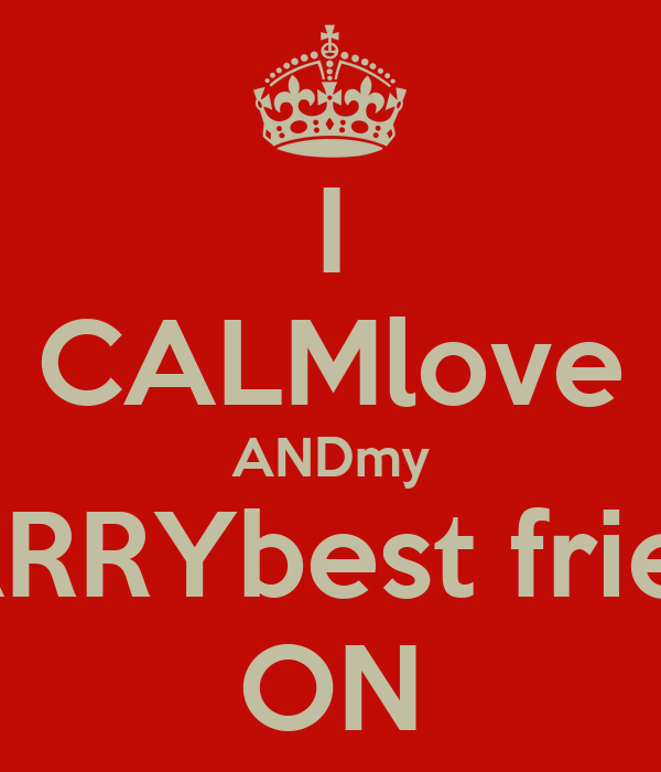 I CALMlove ANDmy CARRYbest friend ON