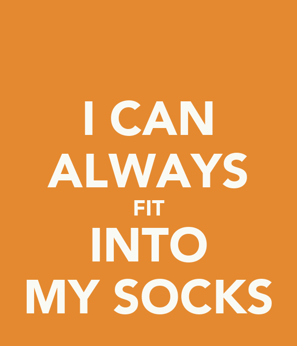 I CAN ALWAYS FIT INTO MY SOCKS