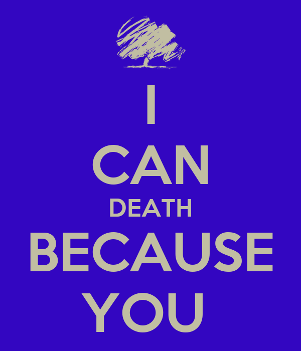 I CAN DEATH BECAUSE YOU