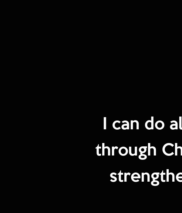 I can do all things through Christ who strengthens me  Phillipians 4:13