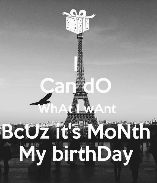 I  Can dO  WhAt I wAnt  BcUz it's MoNth  My birthDay