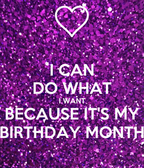 I CAN DO WHAT I WANT BECAUSE IT'S MY BIRTHDAY MONTH