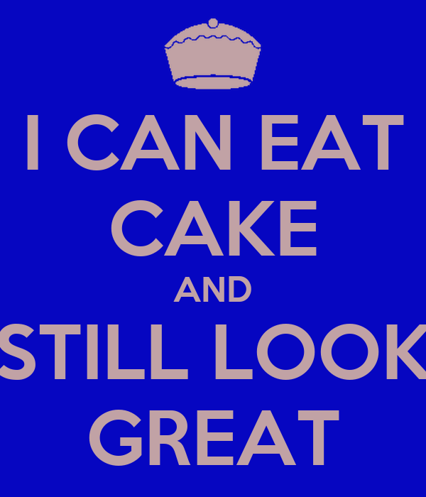 I CAN EAT CAKE AND STILL LOOK GREAT
