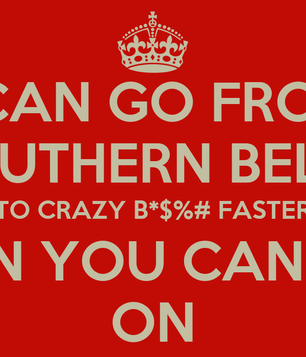 I CAN GO FROM SOUTHERN BELLE TO CRAZY B*$%# FASTER THAN YOU CAN SAY ON