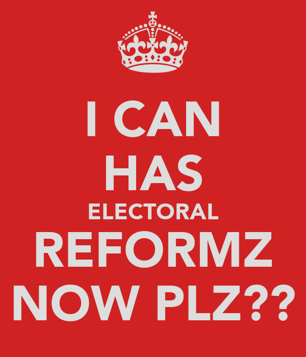 I CAN HAS ELECTORAL REFORMZ NOW PLZ??