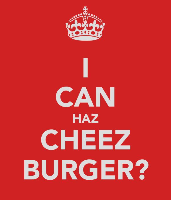 I CAN HAZ CHEEZ BURGER?