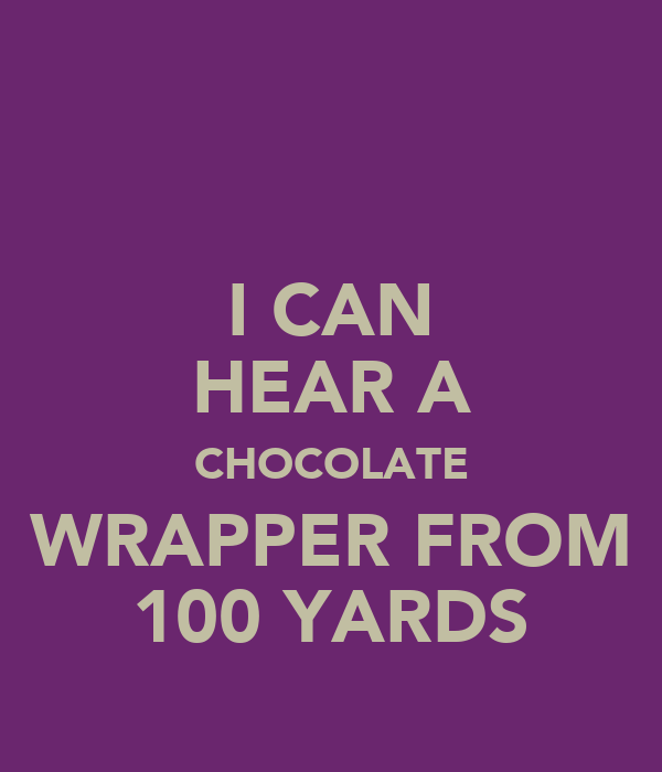I CAN HEAR A CHOCOLATE WRAPPER FROM 100 YARDS