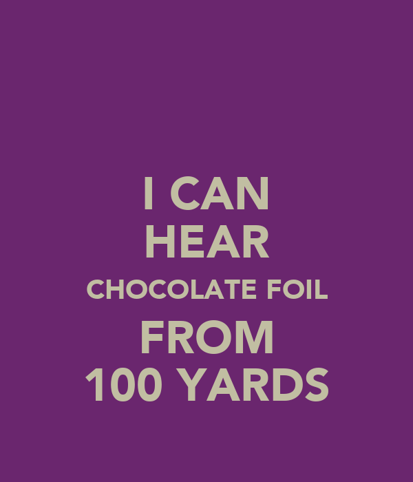 I CAN HEAR CHOCOLATE FOIL FROM 100 YARDS