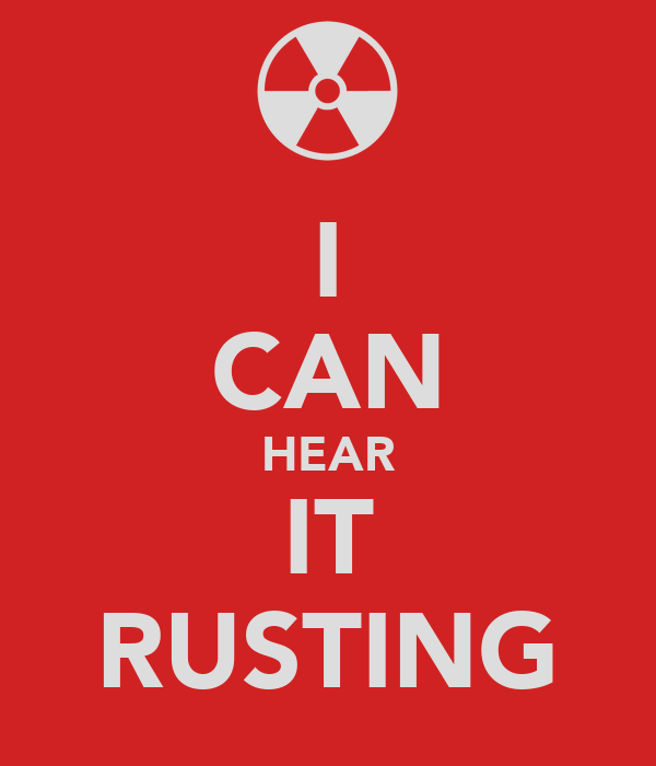 I CAN HEAR IT RUSTING