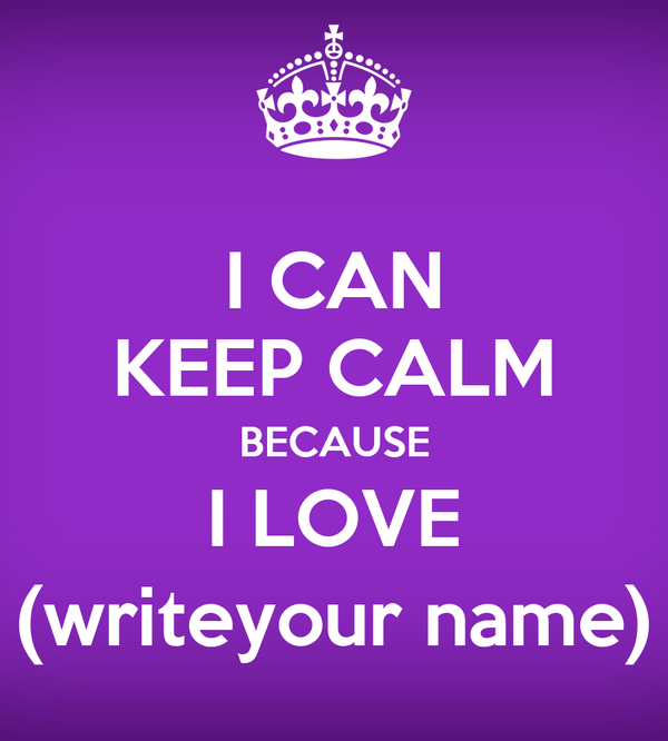 I CAN KEEP CALM BECAUSE I LOVE (writeyour name)