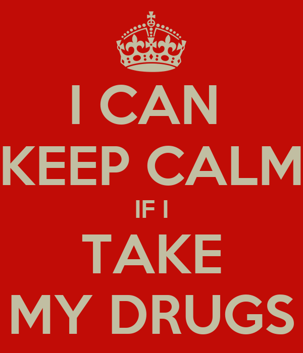 I CAN  KEEP CALM IF I TAKE MY DRUGS