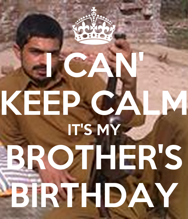 I CAN' KEEP CALM IT'S MY BROTHER'S BIRTHDAY