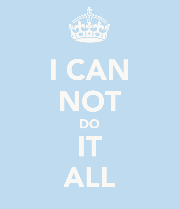 I CAN NOT DO IT ALL